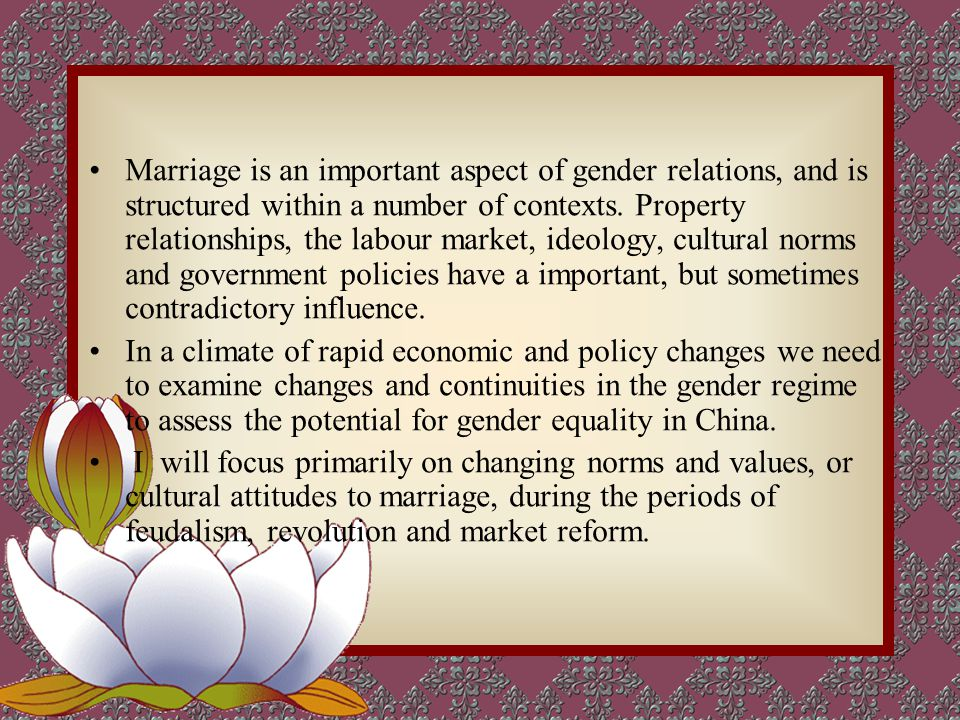 Marriage is an important aspect of gender relations, and is structured within a number of contexts.
