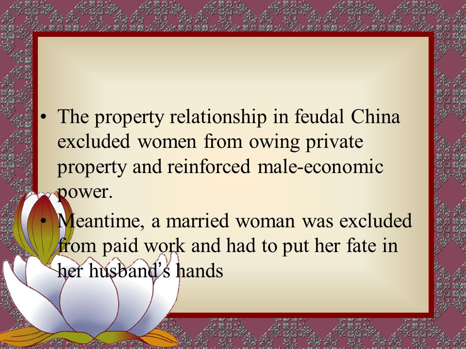 The property relationship in feudal China excluded women from owing private property and reinforced male-economic power.
