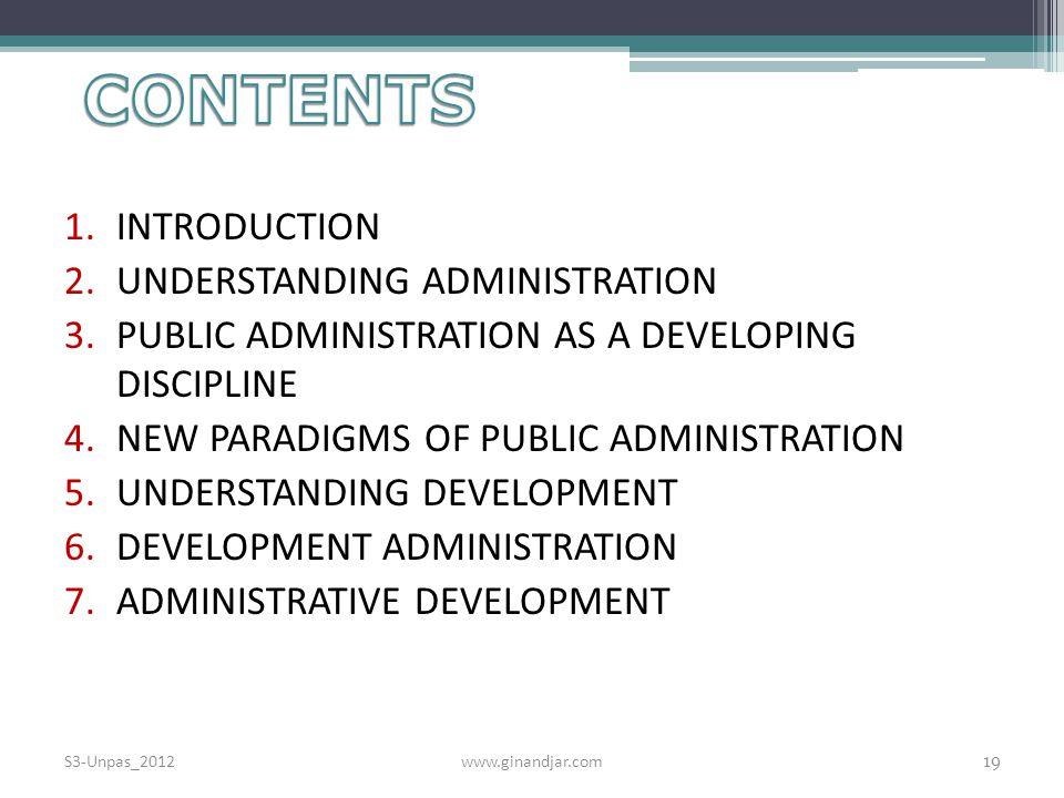 1.INTRODUCTION 2.UNDERSTANDING ADMINISTRATION 3.PUBLIC ADMINISTRATION AS A DEVELOPING DISCIPLINE 4.NEW PARADIGMS OF PUBLIC ADMINISTRATION 5.UNDERSTANDING DEVELOPMENT 6.DEVELOPMENT ADMINISTRATION 7.ADMINISTRATIVE DEVELOPMENT S3-Unpas_2012www.ginandjar.com 19