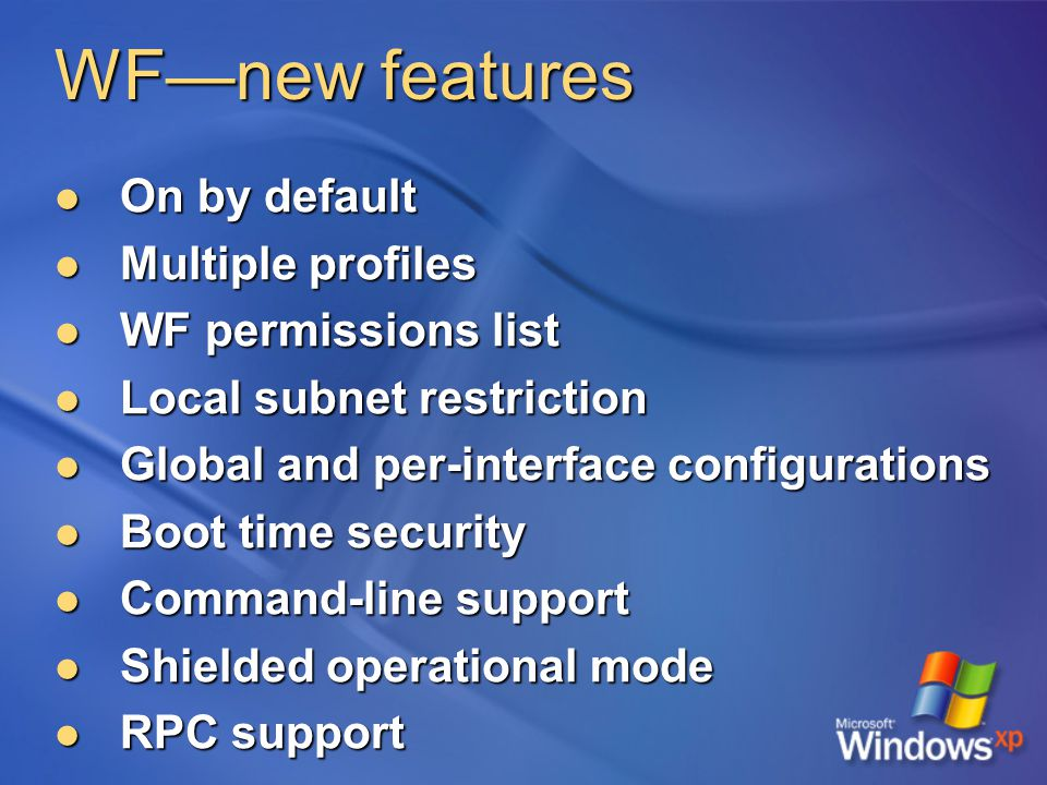 WF—new features On by default On by default Multiple profiles Multiple profiles WF permissions list WF permissions list Local subnet restriction Local subnet restriction Global and per-interface configurations Global and per-interface configurations Boot time security Boot time security Command-line support Command-line support Shielded operational mode Shielded operational mode RPC support RPC support