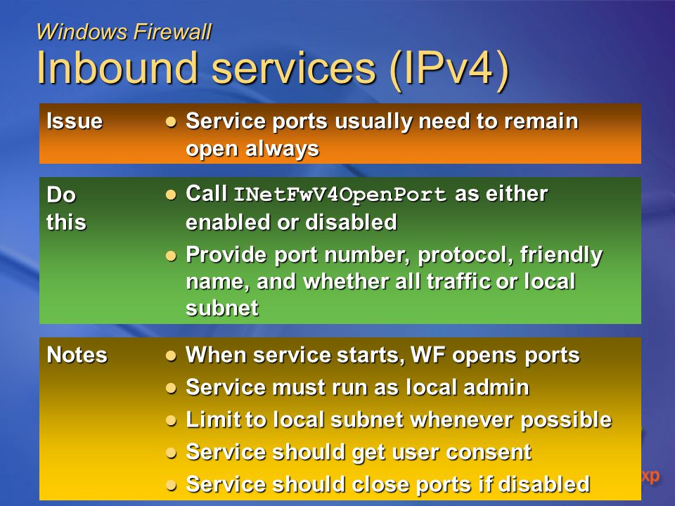 Windows Firewall Inbound services (IPv4) Issue Service ports usually need to remain open always Service ports usually need to remain open always Do this Call INetFwV4OpenPort as either enabled or disabled Call INetFwV4OpenPort as either enabled or disabled Provide port number, protocol, friendly name, and whether all traffic or local subnet Provide port number, protocol, friendly name, and whether all traffic or local subnet Notes When service starts, WF opens ports When service starts, WF opens ports Service must run as local admin Service must run as local admin Limit to local subnet whenever possible Limit to local subnet whenever possible Service should get user consent Service should get user consent Service should close ports if disabled Service should close ports if disabled