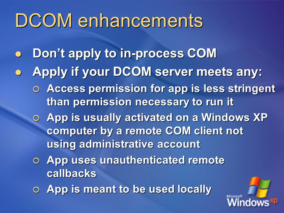 DCOM enhancements Don't apply to in-process COM Don't apply to in-process COM Apply if your DCOM server meets any: Apply if your DCOM server meets any:  Access permission for app is less stringent than permission necessary to run it  App is usually activated on a Windows XP computer by a remote COM client not using administrative account  App uses unauthenticated remote callbacks  App is meant to be used locally