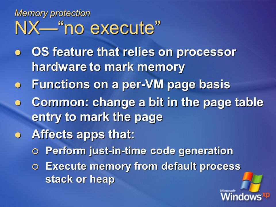 Memory protection NX— no execute OS feature that relies on processor hardware to mark memory OS feature that relies on processor hardware to mark memory Functions on a per-VM page basis Functions on a per-VM page basis Common: change a bit in the page table entry to mark the page Common: change a bit in the page table entry to mark the page Affects apps that: Affects apps that:  Perform just-in-time code generation  Execute memory from default process stack or heap