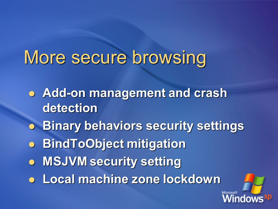 More secure browsing Add-on management and crash detection Add-on management and crash detection Binary behaviors security settings Binary behaviors security settings BindToObject mitigation BindToObject mitigation MSJVM security setting MSJVM security setting Local machine zone lockdown Local machine zone lockdown