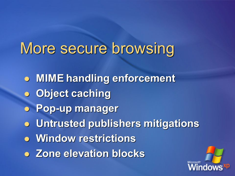 More secure browsing MIME handling enforcement MIME handling enforcement Object caching Object caching Pop-up manager Pop-up manager Untrusted publishers mitigations Untrusted publishers mitigations Window restrictions Window restrictions Zone elevation blocks Zone elevation blocks