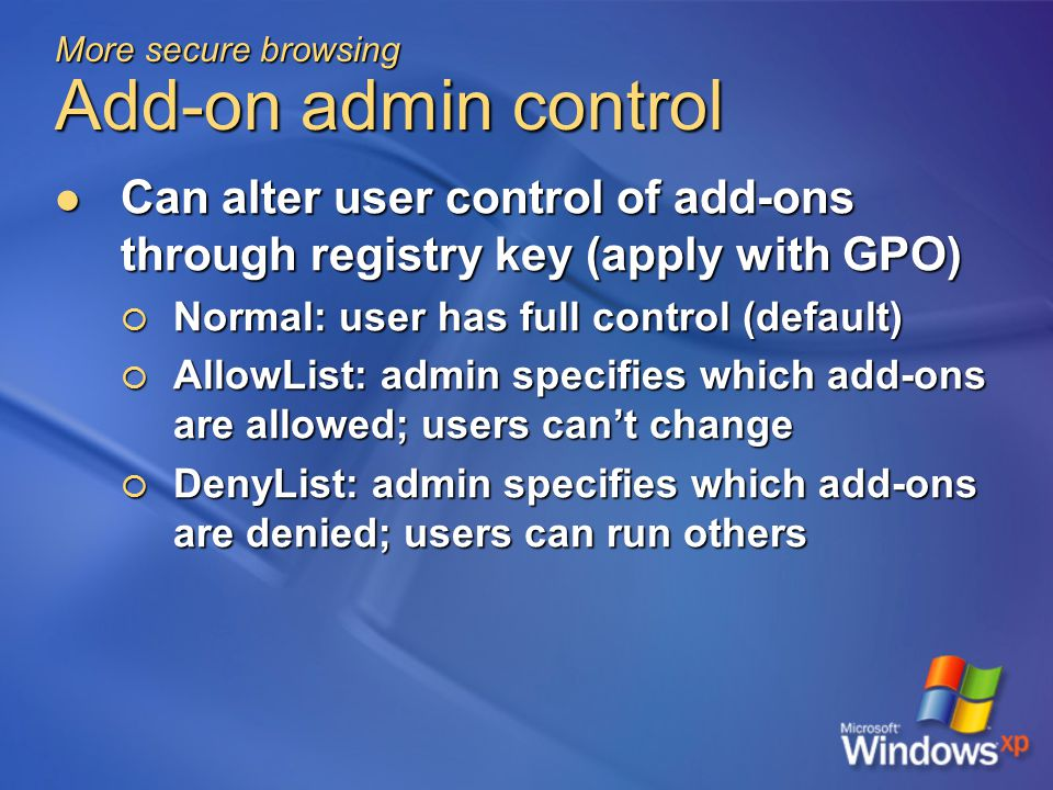 More secure browsing Add-on admin control Can alter user control of add-ons through registry key (apply with GPO) Can alter user control of add-ons through registry key (apply with GPO)  Normal: user has full control (default)  AllowList: admin specifies which add-ons are allowed; users can't change  DenyList: admin specifies which add-ons are denied; users can run others
