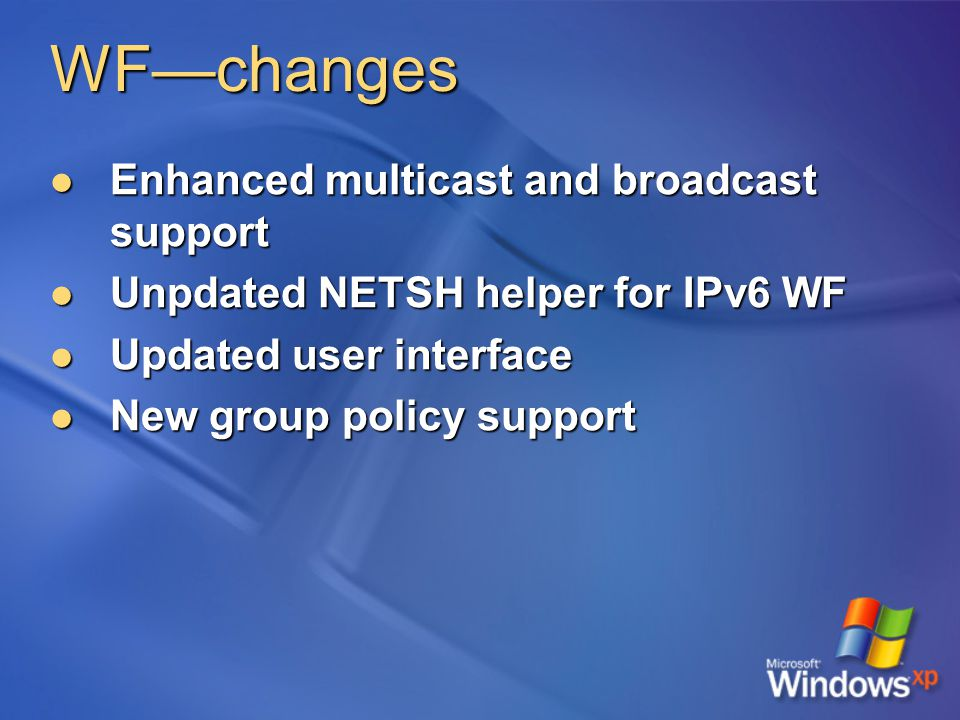 WF—changes Enhanced multicast and broadcast support Enhanced multicast and broadcast support Unpdated NETSH helper for IPv6 WF Unpdated NETSH helper for IPv6 WF Updated user interface Updated user interface New group policy support New group policy support