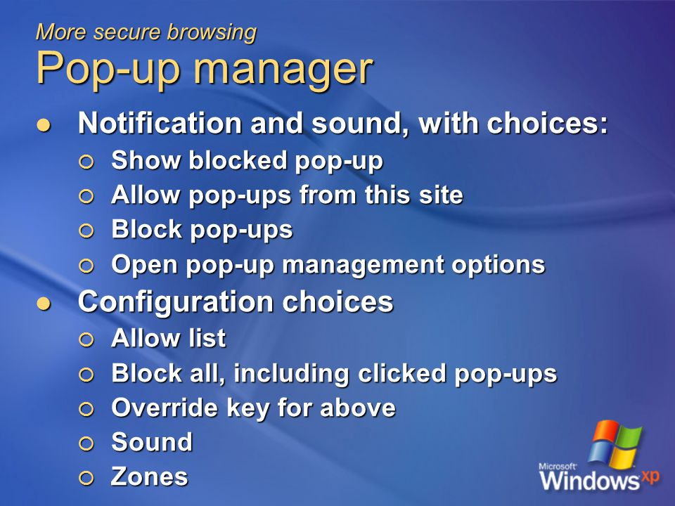 More secure browsing Pop-up manager Notification and sound, with choices: Notification and sound, with choices:  Show blocked pop-up  Allow pop-ups from this site  Block pop-ups  Open pop-up management options Configuration choices Configuration choices  Allow list  Block all, including clicked pop-ups  Override key for above  Sound  Zones