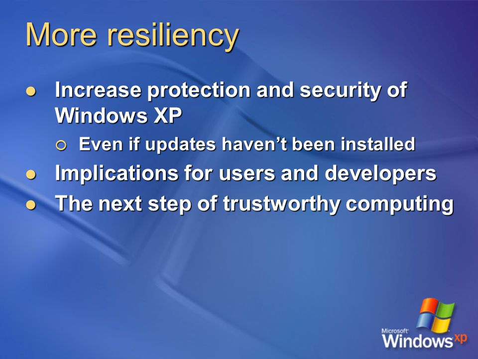 More resiliency Increase protection and security of Windows XP Increase protection and security of Windows XP  Even if updates haven't been installed Implications for users and developers Implications for users and developers The next step of trustworthy computing The next step of trustworthy computing
