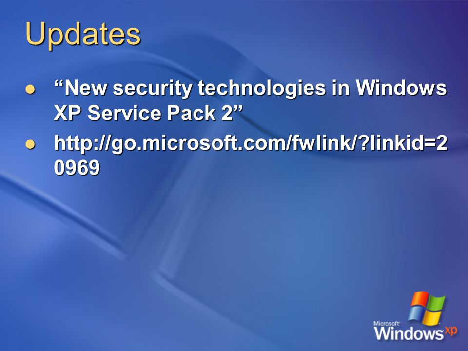 Updates New security technologies in Windows XP Service Pack 2 New security technologies in Windows XP Service Pack 2 http://go.microsoft.com/fwlink/ linkid=2 0969 http://go.microsoft.com/fwlink/ linkid=2 0969