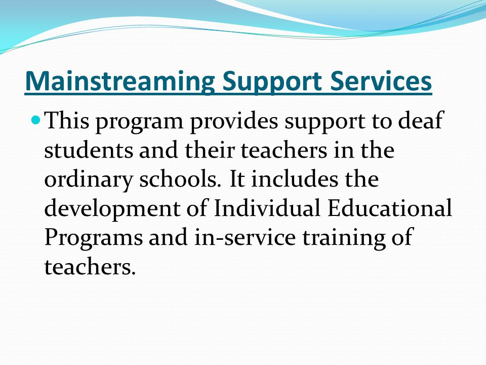 Mainstreaming Support Services This program provides support to deaf students and their teachers in the ordinary schools.