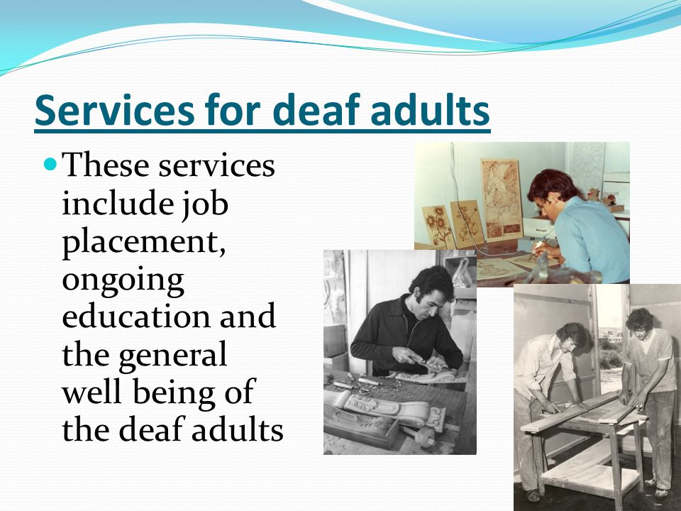 Services for deaf adults These services include job placement, ongoing education and the general well being of the deaf adults