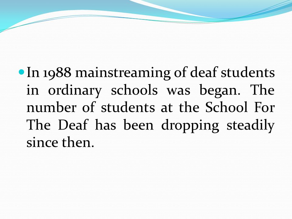 In 1988 mainstreaming of deaf students in ordinary schools was began.
