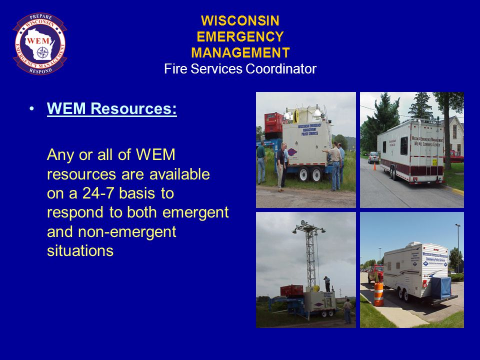 WISCONSIN EMERGENCY MANAGEMENT Fire Services Coordinator WEM Resources: Any or all of WEM resources are available on a 24-7 basis to respond to both emergent and non-emergent situations
