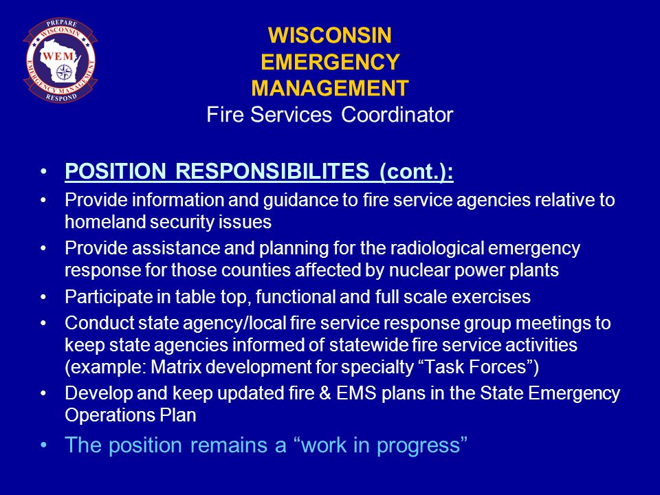 WISCONSIN EMERGENCY MANAGEMENT Fire Services Coordinator POSITION RESPONSIBILITES (cont.): Provide information and guidance to fire service agencies relative to homeland security issues Provide assistance and planning for the radiological emergency response for those counties affected by nuclear power plants Participate in table top, functional and full scale exercises Conduct state agency/local fire service response group meetings to keep state agencies informed of statewide fire service activities (example: Matrix development for specialty Task Forces ) Develop and keep updated fire & EMS plans in the State Emergency Operations Plan The position remains a work in progress