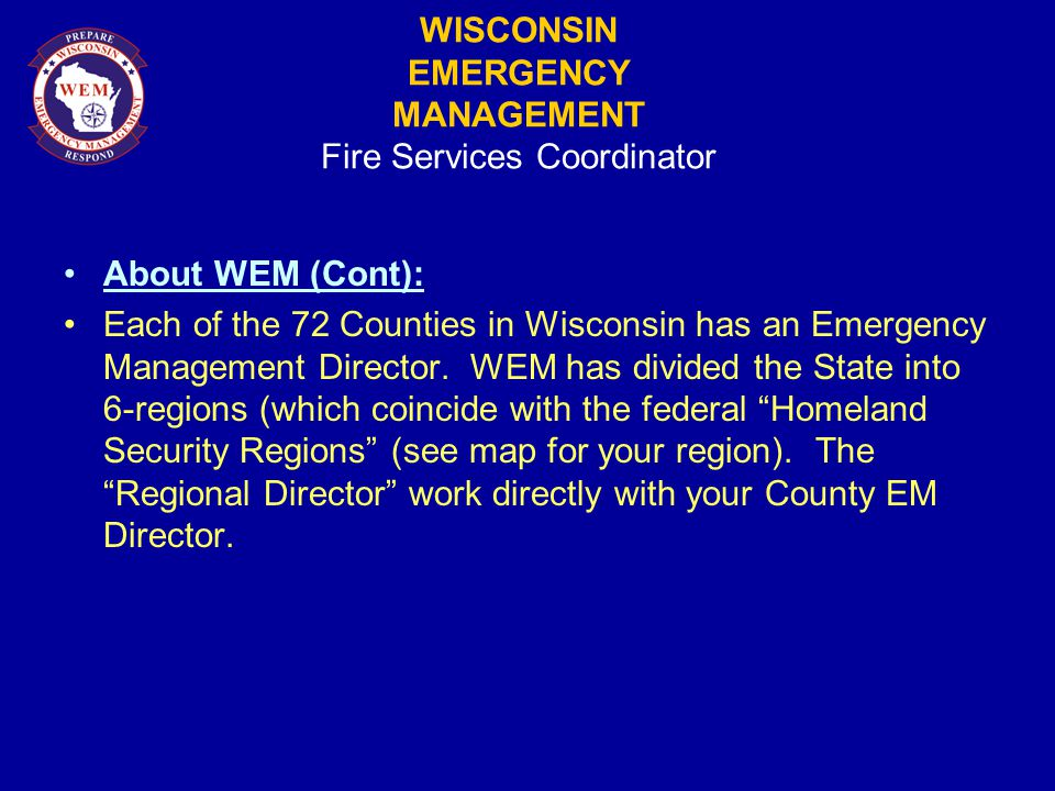 WISCONSIN EMERGENCY MANAGEMENT Fire Services Coordinator About WEM (Cont): Each of the 72 Counties in Wisconsin has an Emergency Management Director.