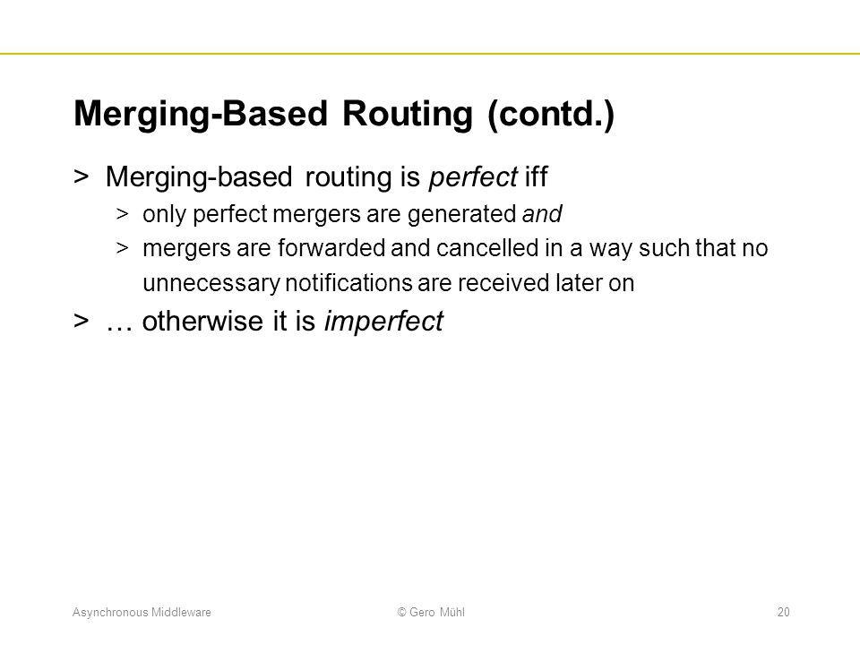 Asynchronous Middleware© Gero Mühl20 Merging-Based Routing (contd.)  Merging-based routing is perfect iff  only perfect mergers are generated and 