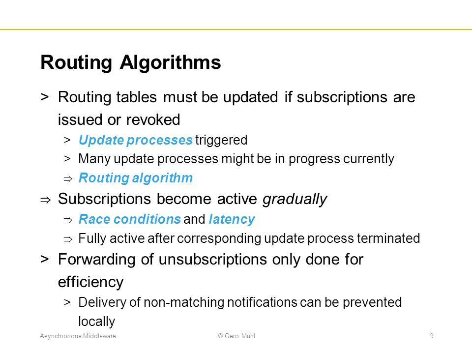 Asynchronous Middleware© Gero Mühl9 Routing Algorithms  Routing tables must be updated if subscriptions are issued or revoked  Update processes trig