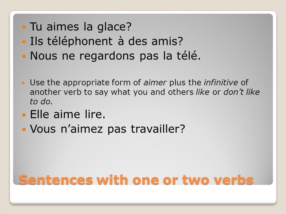 Sentences with one or two verbs Tu aimes la glace? Ils téléphonent à des amis? Nous ne regardons pas la télé. Use the appropriate form of aimer plus t