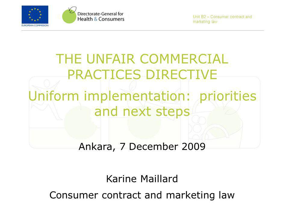 THE UNFAIR COMMERCIAL PRACTICES DIRECTIVE Uniform implementation: priorities and next steps Ankara, 7 December 2009 Karine Maillard Consumer contract