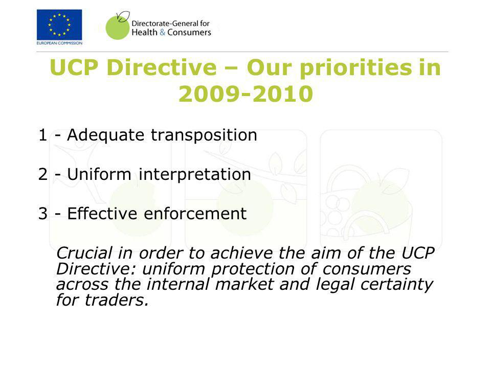 UCP Directive – Our priorities in 2009-2010 1 - Adequate transposition 2 - Uniform interpretation 3 - Effective enforcement Crucial in order to achieve the aim of the UCP Directive: uniform protection of consumers across the internal market and legal certainty for traders.
