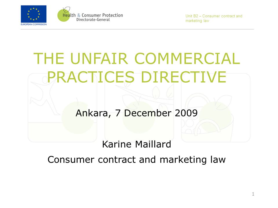 1 THE UNFAIR COMMERCIAL PRACTICES DIRECTIVE Ankara, 7 December 2009 Karine Maillard Consumer contract and marketing law Unit B2 – Consumer contract and marketing law