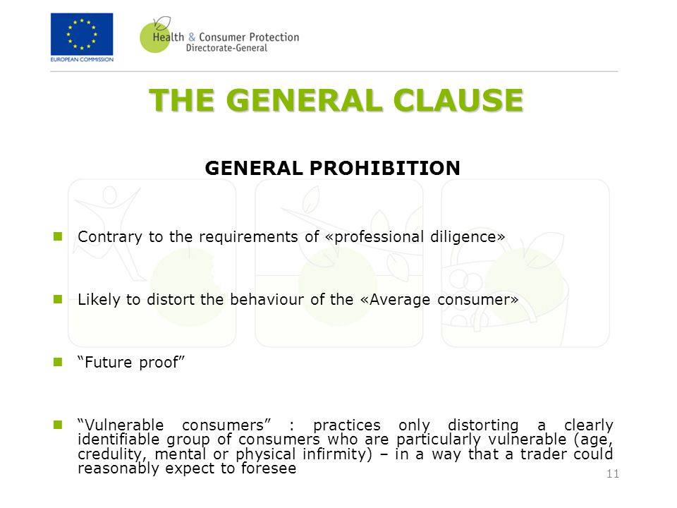 11 THE GENERAL CLAUSE GENERAL PROHIBITION Contrary to the requirements of «professional diligence» Likely to distort the behaviour of the «Average consumer» Future proof Vulnerable consumers : practices only distorting a clearly identifiable group of consumers who are particularly vulnerable (age, credulity, mental or physical infirmity) – in a way that a trader could reasonably expect to foresee
