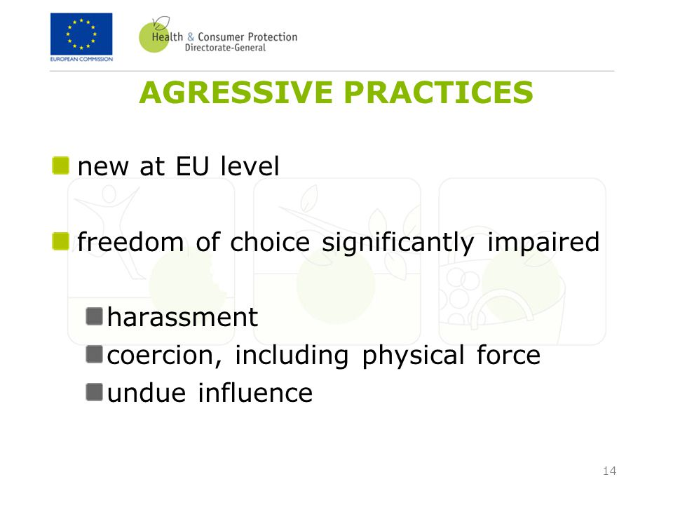 14 AGRESSIVE PRACTICES new at EU level freedom of choice significantly impaired harassment coercion, including physical force undue influence