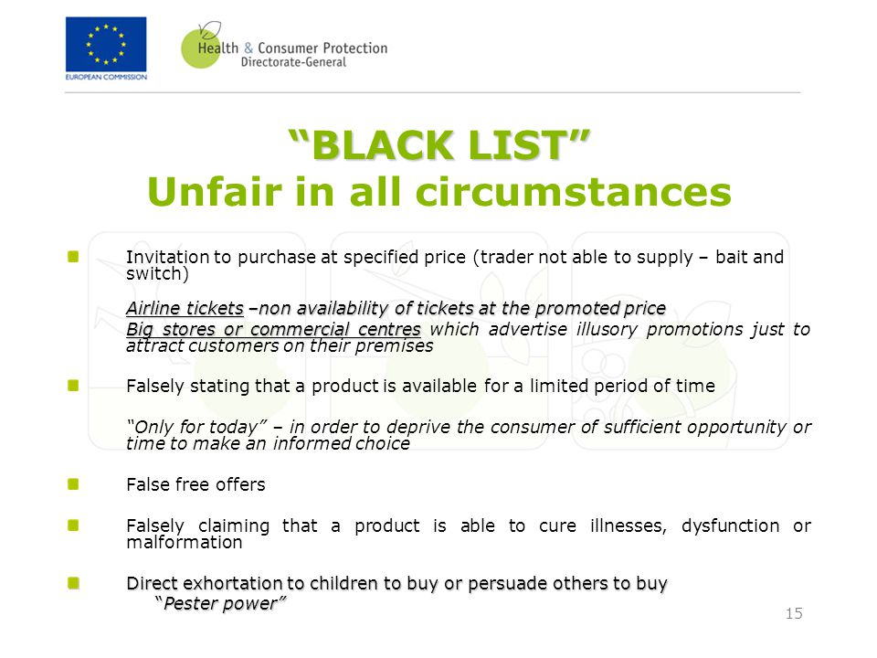 15 BLACK LIST BLACK LIST Unfair in all circumstances Invitation to purchase at specified price (trader not able to supply – bait and switch) Airline tickets –non availability of tickets at the promoted price Big stores or commercial centres Big stores or commercial centres which advertise illusory promotions just to attract customers on their premises Falsely stating that a product is available for a limited period of time Only for today – in order to deprive the consumer of sufficient opportunity or time to make an informed choice False free offers Falsely claiming that a product is able to cure illnesses, dysfunction or malformation Direct exhortation to children to buy or persuade others to buy Pester power