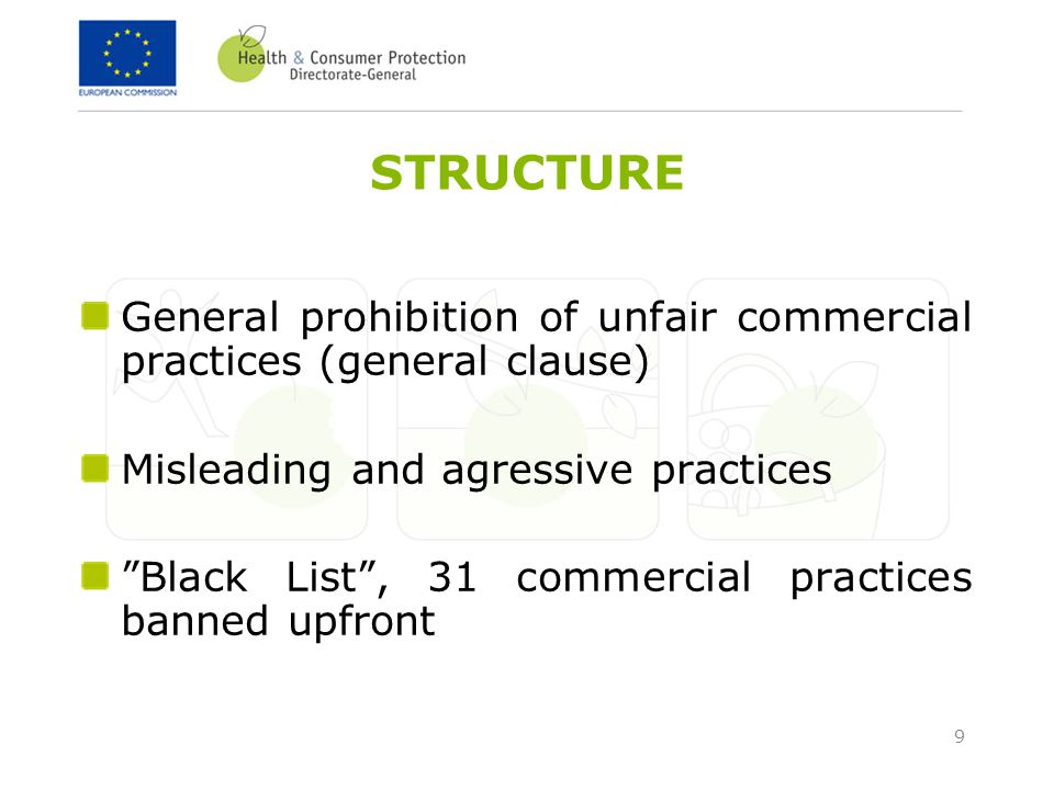 9 STRUCTURE General prohibition of unfair commercial practices (general clause) Misleading and agressive practices Black List , 31 commercial practices banned upfront