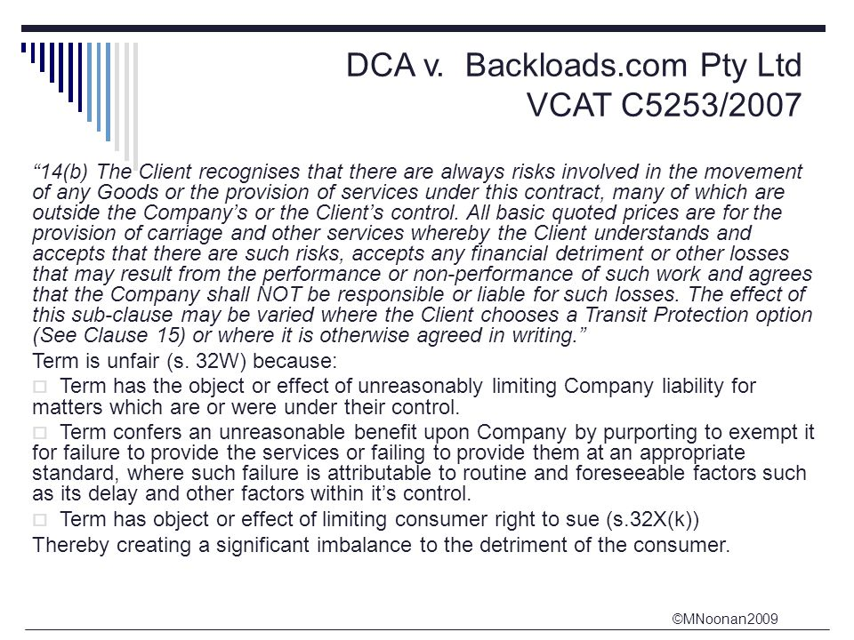 """©MNoonan2009 DCA v. Backloads.com Pty Ltd VCAT C5253/2007 """"14(b) The Client recognises that there are always risks involved in the movement of any Goo"""