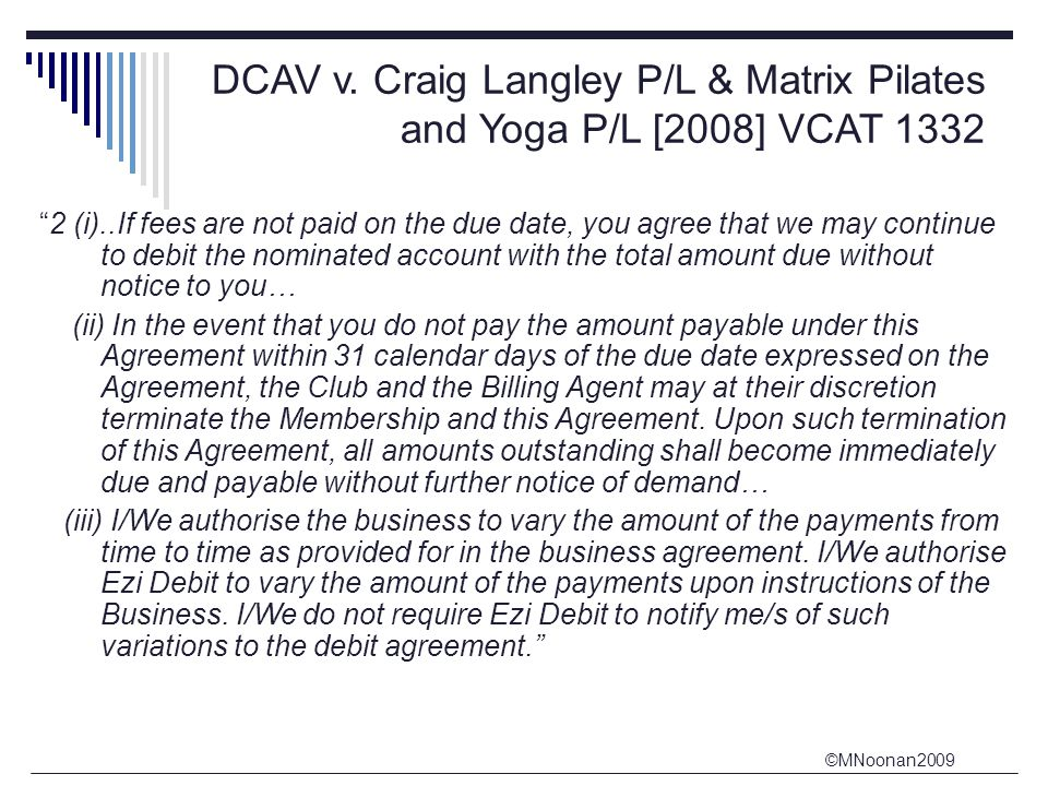 """©MNoonan2009 DCAV v. Craig Langley P/L & Matrix Pilates and Yoga P/L [2008] VCAT 1332 """"2 (i)..If fees are not paid on the due date, you agree that we"""