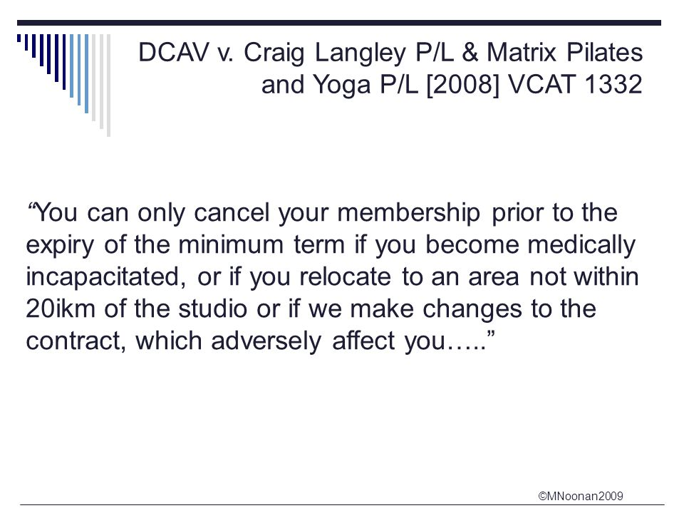 """©MNoonan2009 DCAV v. Craig Langley P/L & Matrix Pilates and Yoga P/L [2008] VCAT 1332 """"You can only cancel your membership prior to the expiry of the"""