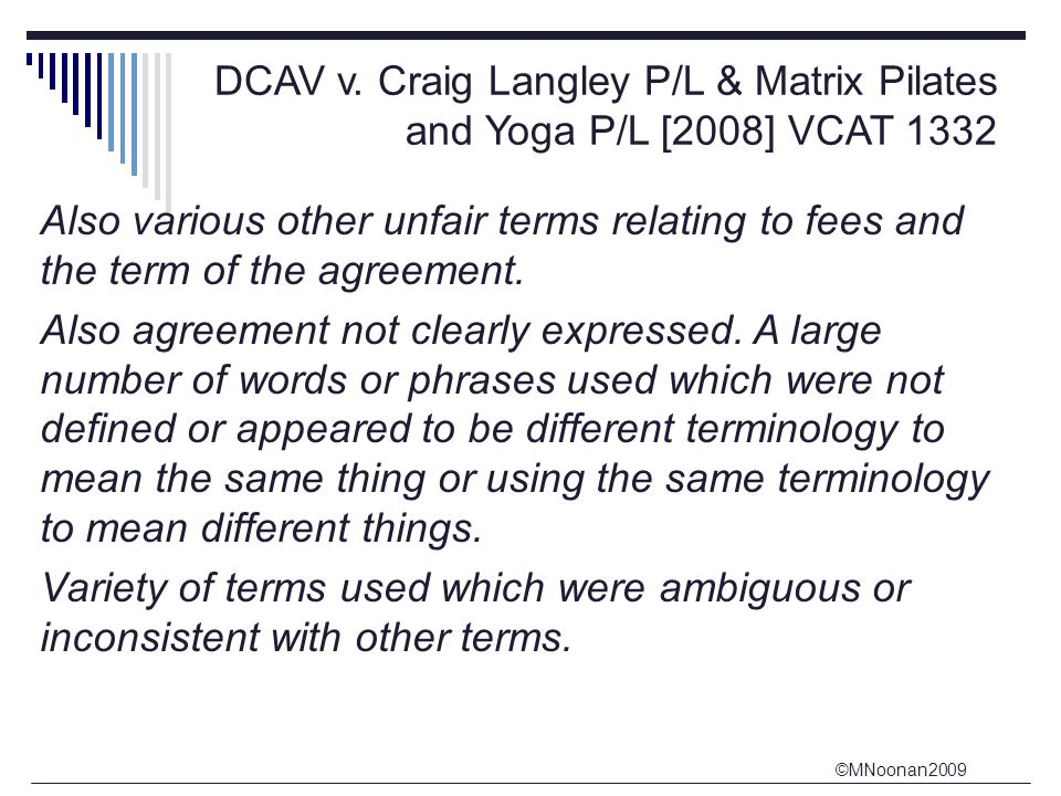 ©MNoonan2009 DCAV v. Craig Langley P/L & Matrix Pilates and Yoga P/L [2008] VCAT 1332 Also various other unfair terms relating to fees and the term of