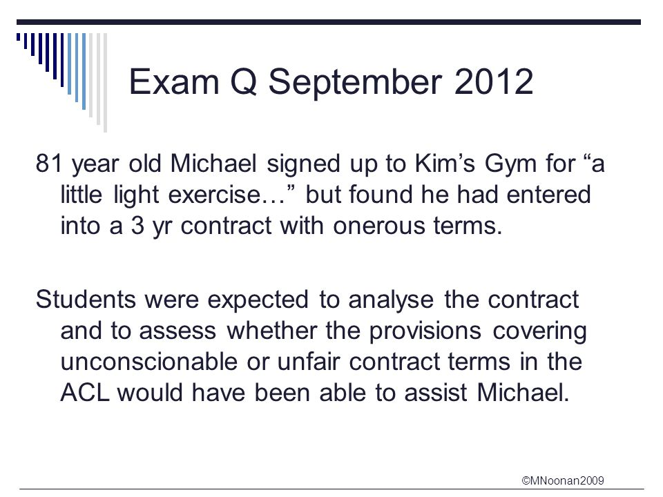 ©MNoonan2009 Exam Q September 2012 81 year old Michael signed up to Kim's Gym for a little light exercise… but found he had entered into a 3 yr contract with onerous terms.