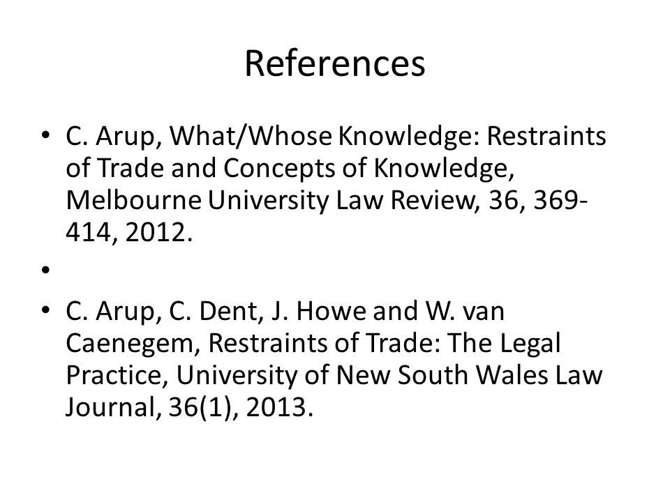 References C. Arup, What/Whose Knowledge: Restraints of Trade and Concepts of Knowledge, Melbourne University Law Review, 36, 369- 414, 2012. C. Arup,