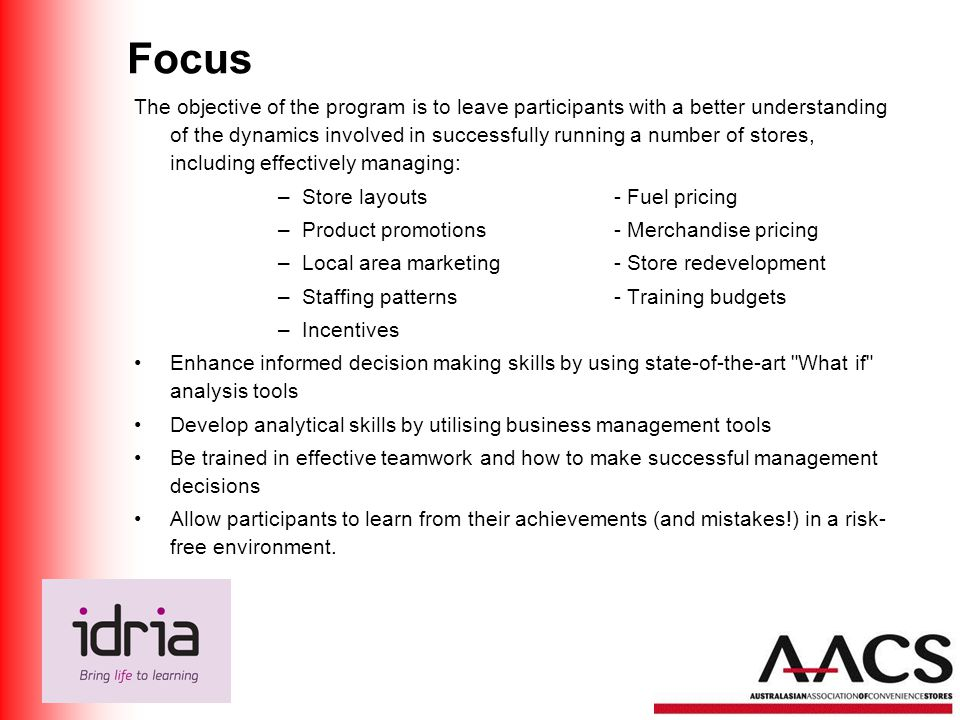 Focus The objective of the program is to leave participants with a better understanding of the dynamics involved in successfully running a number of stores, including effectively managing: –Store layouts- Fuel pricing –Product promotions - Merchandise pricing –Local area marketing - Store redevelopment –Staffing patterns- Training budgets –Incentives Enhance informed decision making skills by using state-of-the-art What if analysis tools Develop analytical skills by utilising business management tools Be trained in effective teamwork and how to make successful management decisions Allow participants to learn from their achievements (and mistakes!) in a risk- free environment.