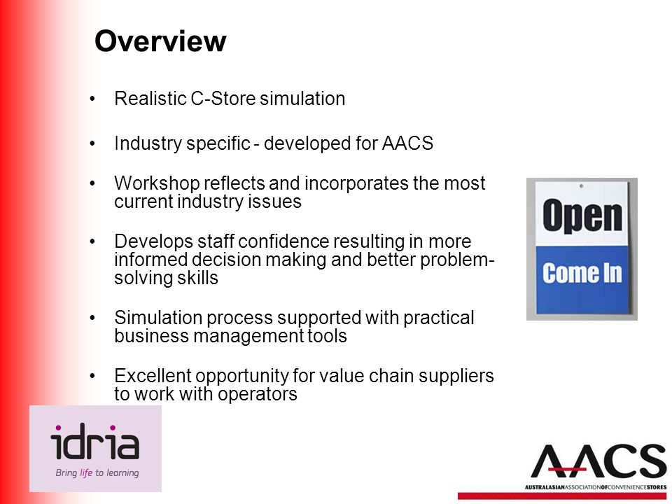 Overview Realistic C-Store simulation Industry specific - developed for AACS Workshop reflects and incorporates the most current industry issues Develops staff confidence resulting in more informed decision making and better problem- solving skills Simulation process supported with practical business management tools Excellent opportunity for value chain suppliers to work with operators