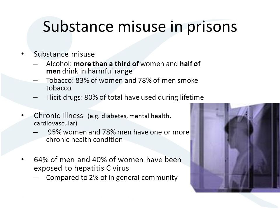 Substance misuse in prisons Substance misuse – Alcohol: more than a third of women and half of men drink in harmful range – Tobacco: 83% of women and 78% of men smoke tobacco – Illicit drugs: 80% of total have used during lifetime Chronic illness (e.g.