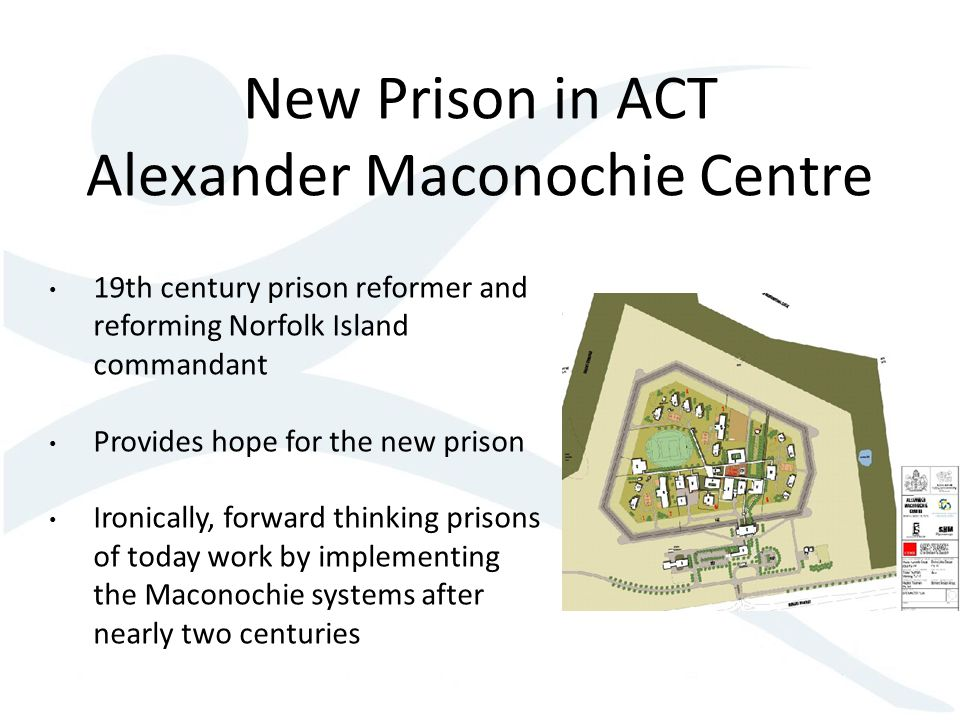 New Prison in ACT Alexander Maconochie Centre 19th century prison reformer and reforming Norfolk Island commandant Provides hope for the new prison Ir