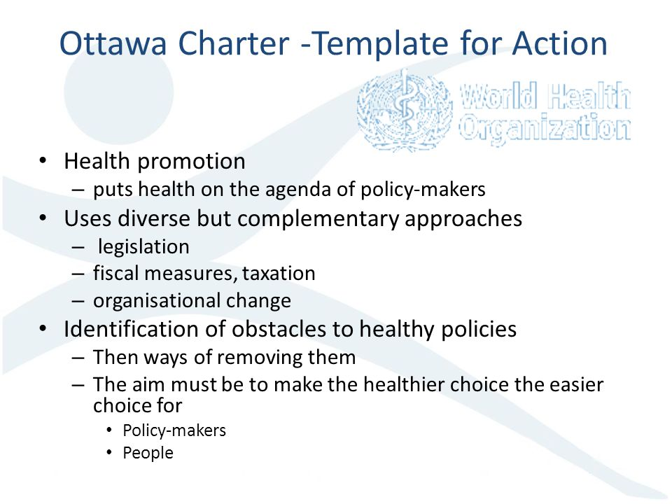 Ottawa Charter -Template for Action Health promotion – puts health on the agenda of policy-makers Uses diverse but complementary approaches – legislation – fiscal measures, taxation – organisational change Identification of obstacles to healthy policies – Then ways of removing them – The aim must be to make the healthier choice the easier choice for Policy-makers People