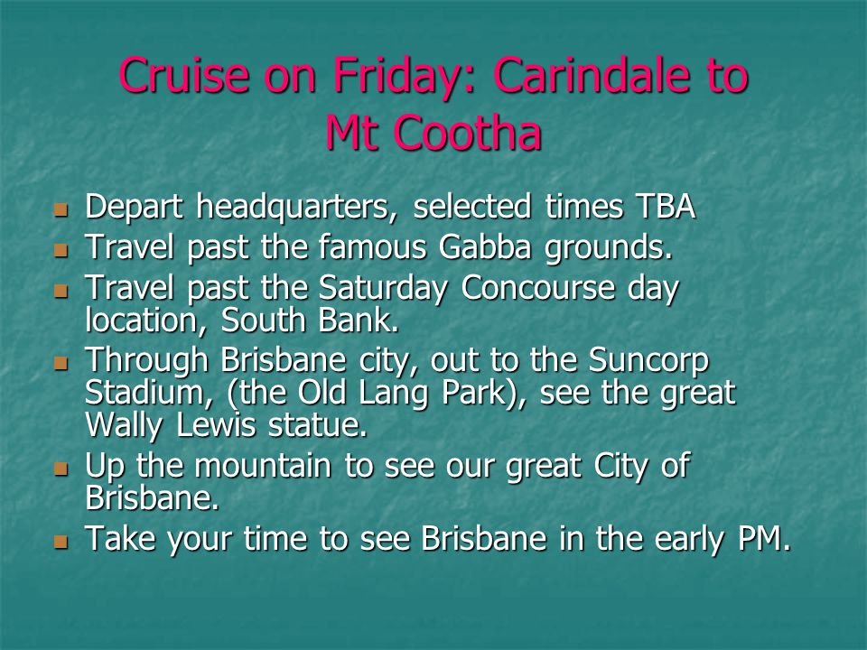Cruise on Friday: Carindale to Mt Cootha Depart headquarters, selected times TBA Depart headquarters, selected times TBA Travel past the famous Gabba