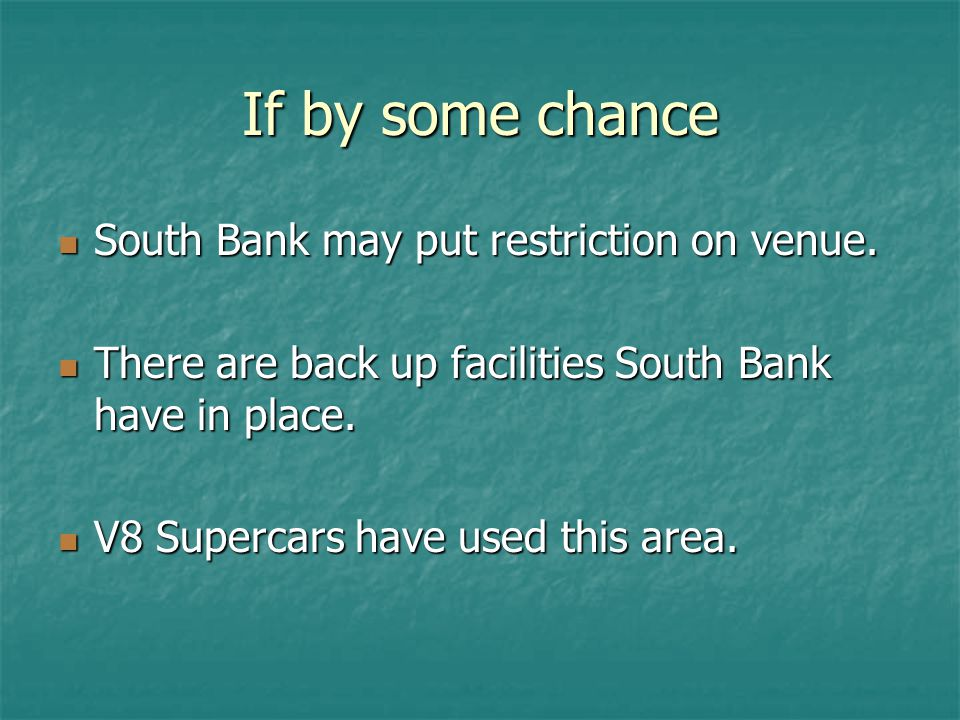 If by some chance South Bank may put restriction on venue. South Bank may put restriction on venue. There are back up facilities South Bank have in pl