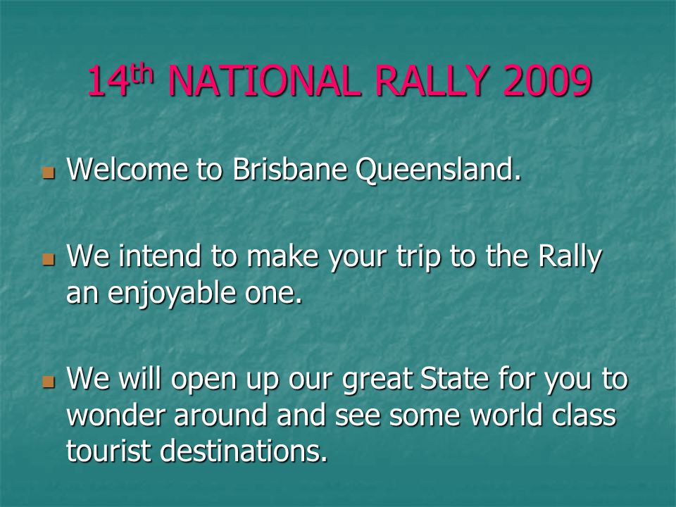 14 th NATIONAL RALLY 2009 Welcome to Brisbane Queensland. Welcome to Brisbane Queensland. We intend to make your trip to the Rally an enjoyable one. W