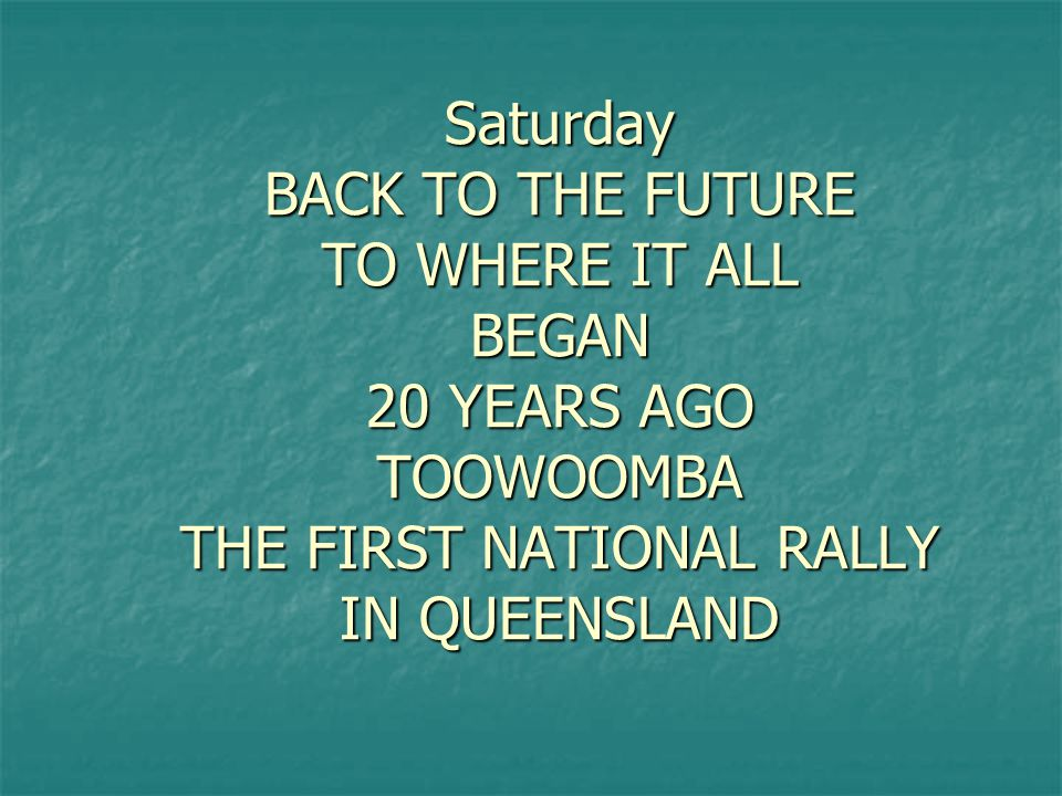 Saturday BACK TO THE FUTURE TO WHERE IT ALL BEGAN 20 YEARS AGO TOOWOOMBA THE FIRST NATIONAL RALLY IN QUEENSLAND