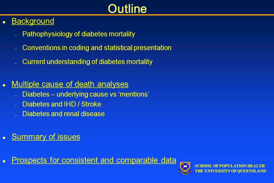 SCHOOL OF POPULATION HEALTH THE UNIVERSITY OF QUEENSLAND Outline l Background – Pathophysiology of diabetes mortality – Conventions in coding and statistical presentation – Current understanding of diabetes mortality l Multiple cause of death analyses – Diabetes – underlying cause vs 'mentions' – Diabetes and IHD / Stroke – Diabetes and renal disease l Summary of issues l Prospects for consistent and comparable data