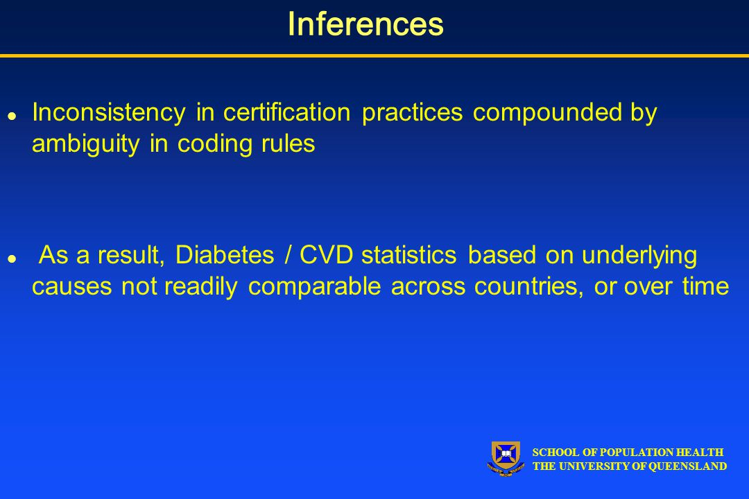 SCHOOL OF POPULATION HEALTH THE UNIVERSITY OF QUEENSLAND Inferences l Inconsistency in certification practices compounded by ambiguity in coding rules l As a result, Diabetes / CVD statistics based on underlying causes not readily comparable across countries, or over time