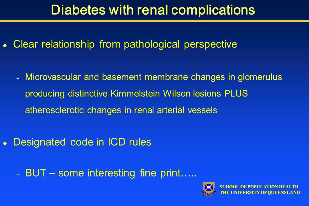 SCHOOL OF POPULATION HEALTH THE UNIVERSITY OF QUEENSLAND Diabetes with renal complications l Clear relationship from pathological perspective – Microvascular and basement membrane changes in glomerulus producing distinctive Kimmelstein Wilson lesions PLUS atherosclerotic changes in renal arterial vessels l Designated code in ICD rules – BUT – some interesting fine print…..