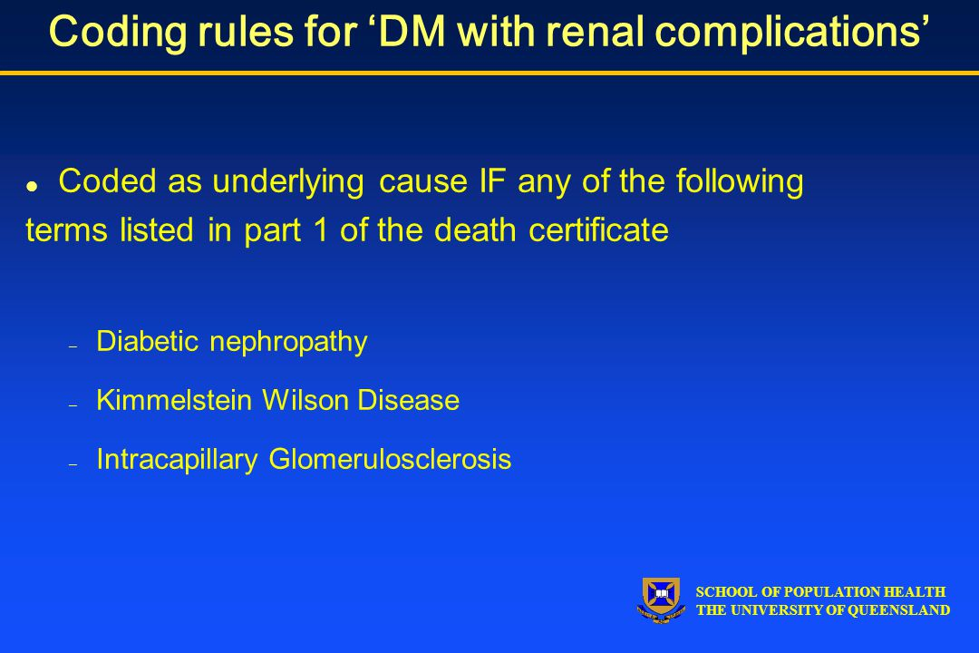 SCHOOL OF POPULATION HEALTH THE UNIVERSITY OF QUEENSLAND Coding rules for 'DM with renal complications' l Coded as underlying cause IF any of the following terms listed in part 1 of the death certificate – Diabetic nephropathy – Kimmelstein Wilson Disease – Intracapillary Glomerulosclerosis