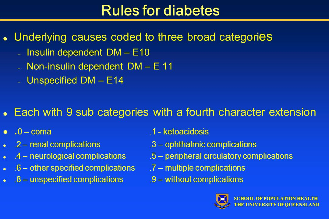 SCHOOL OF POPULATION HEALTH THE UNIVERSITY OF QUEENSLAND Rules for diabetes l Underlying causes coded to three broad categori es – Insulin dependent DM – E10 – Non-insulin dependent DM – E 11 – Unspecified DM – E14 l Each with 9 sub categories with a fourth character extension l.